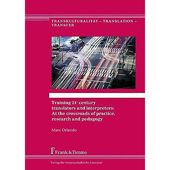 Training 21st century translators and interpreters At the crossroads of practice research and pedagogy by Orlando & Marc