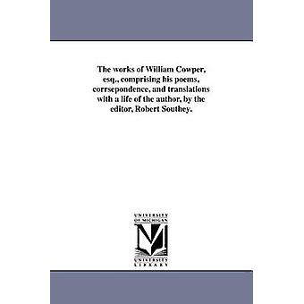 The works of William Cowper esq. comprising his poems corrsepondence and translations with a life of the author by the editor Robert Southey. by Cowper & William
