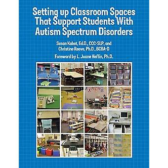 Setting up Classroom Spaces That Support Students With Autism Spectrum Disorders by Kabot & EdD & CCCSLP & Susan