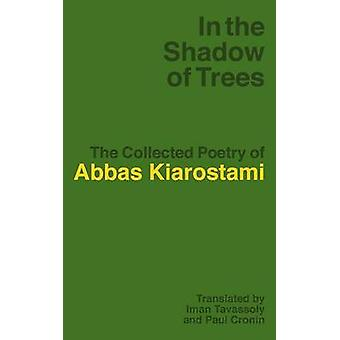 In the Shadow of Trees The Collected Poetry of Abbas Kiarostami by Kiarostami & Abbas