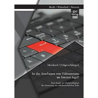 Ist das Anschauen von Videostreams im Internet legal Eine Studie zur Rechtmigkeit des Streaming aus urheberrechtlicher Sicht by Oelgeschlger & Michael