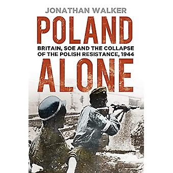 Poland Alone - Britain - SOE and the Collapse of the Polish Resistance