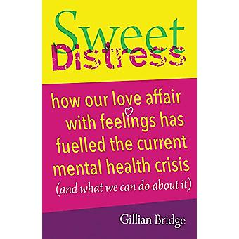 Sweet Distress - How our love affair with feelings has fuelled the cur