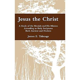 Jesus the Christ - A Study of the Messiah and His Mission According to