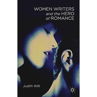 Women Writers and the Hero of Romance by Wilt & Judith