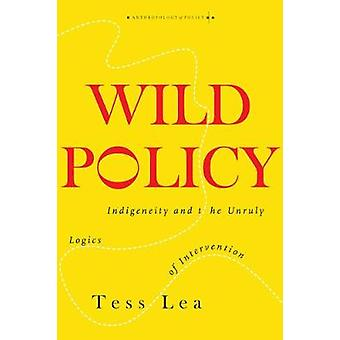 Wild Policy Indigeneity and the Unruly Logics of Intervention Anthropology of Policy