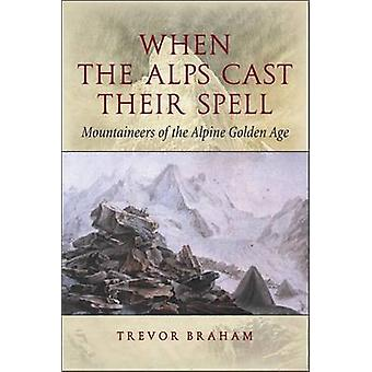 When the Alps Cast Their Spell - Mountaineers of the Alpine Golden Age