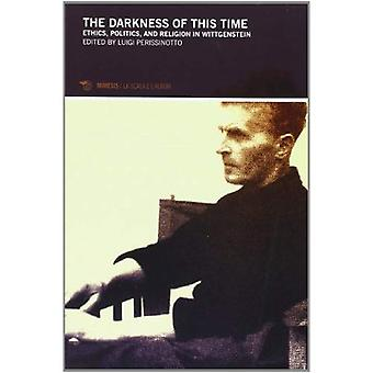 The Darkness of This Time: Ethics, Politics, and Religion in Wittgenstein (Philosophy)