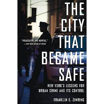 The City That Became Safe by Zimring &Franklin E. Professor of Law and Wolfen Distinguished Scholar &Professor of Law and Wolfen Distinguished Scholar &University of CaliforniaBerkeley