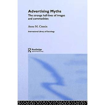 Advertising Myths The Strange HalfLives of Images and Commodities by Cronin & Anne M.