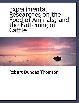 Experimental Researches on the Food of Animals and the Fattening of Cattle Large Print Edition by Thomson & Robert Dundas