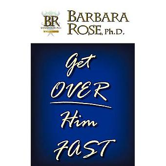 Get Over Him FAST by ROSE & BARBARA