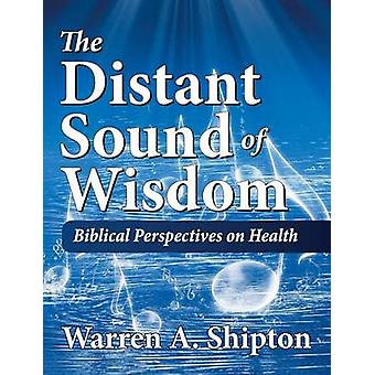 The Distant Sound of Wisdom Biblical Perspectives on Health by Shipton & Warren A.