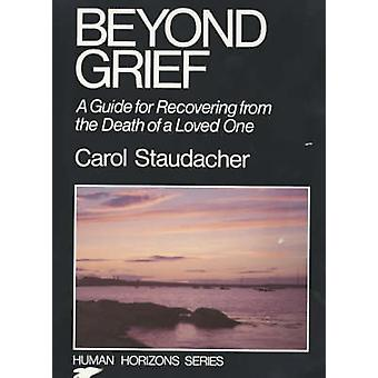 Beyond Grief - Guide for Recovering from the Death of a Loved One by C