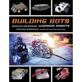 Building Bots - Designing and Building Warrior Robots by William Gurst