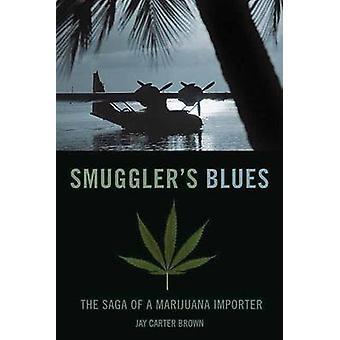 Smuggler's Blues - The Saga of a Marijuana Importer by Jay Carter Brow