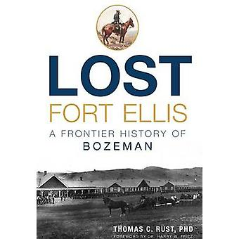 Lost Fort Ellis - A Frontier History of Bozeman by Thomas C Rust - Dr