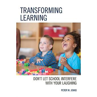 Transforming Learning Dont Let School Interfere with Your Laughing by Jonas & Peter M.