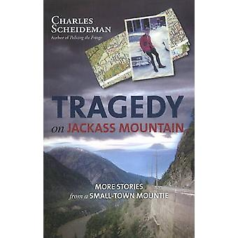 Tragedy on Jackass Mountain  More Stories from a SmallTown Mountie by Charles Scheideman