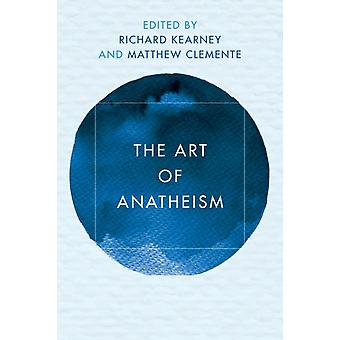 The Art of Anatheism by Edited by Richard Kearney & Edited by Matthew Clemente