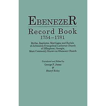 Ebenezer Record Book 17541781. Births Baptisms Marriages and Burials of Jerusalem Evangelical Lutheran Church of Effingham Georgia More Commonly Known as Ebenezer Church by Jones & George F.