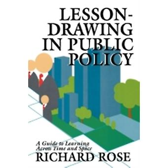 LessonDrawing in Public Policy A Guide to Learning Across Time and Space by Rose & Richard