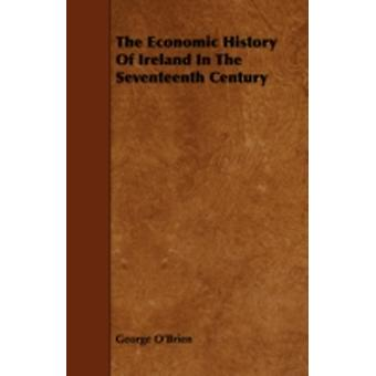 The Economic History of Ireland in the Seventeenth Century by OBrien & George