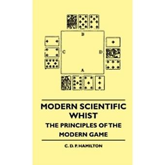 Modern Scientific Whist  The Principles Of The Modern Game by Hamilton & C. D. P.