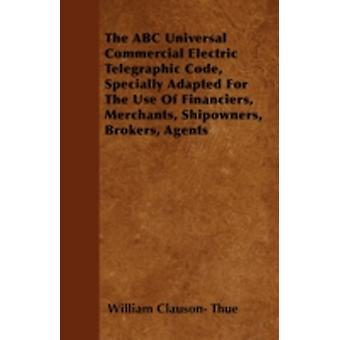The ABC Universal Commercial Electric Telegraphic Code Specially Adapted For The Use Of Financiers Merchants Shipowners Brokers Agents by Thue & William Clauson