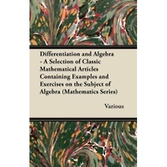 Differentiation and Algebra  A Selection of Classic Mathematical Articles Containing Examples and Exercises on the Subject of Algebra Mathematics Se by Various