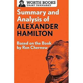 Summary and Analysis of Alexander Hamilton Based on the Book by Ron Chernow by Worth Books