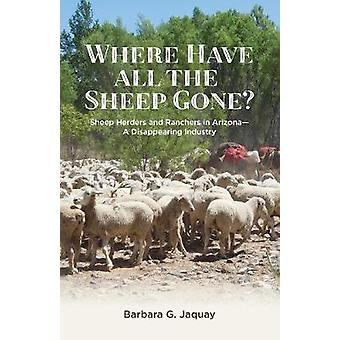 Where Have All the Sheep Gone Sheepherders and Ranchers in Arizona  A Disappearing Industry by Jaquay & Barbara G.