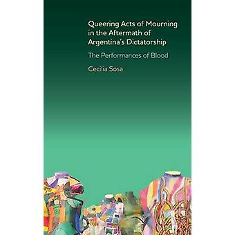 Queering Acts of Mourning in the Aftermath of Argentinas Dictatorship The Performances of Blood by Sosa & Cecilia
