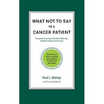 What Not to Say to a Cancer Patient How to Talk about Cancer and Create a Supportive Network by Bishop & Paul L.
