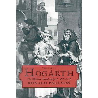 Hogarth - Volume I - The Modern Moral Subject 1697-1732 by Ronald Pauls