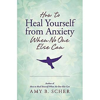 How to Heal Yourself from Anxiety When No One Else Can by Amy B. Sche