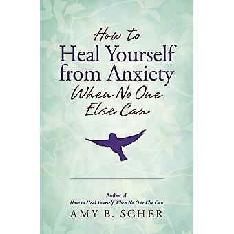 Hoe om jezelf te genezen van angst wanneer niemand anders kan door Amy B. Sche