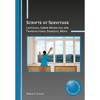 Scripts of Servitude - Language - Labor Migration and Transnational Do
