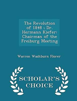 The Revolution of 1848  Dr. Hermann Kiefer Chairman of the Freiburg Meeting  Scholars Choice Edition by Florer & Warren Washburn