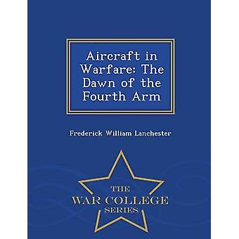 Aircraft in Warfare The Dawn of the Fourth Arm  War College Series by Lanchester & Frederick William