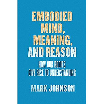 Embodied Mind - Meaning - and Reason - How Our Bodies Give Rise to Und