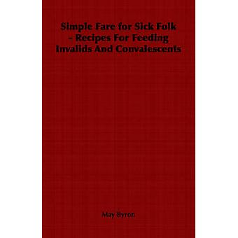 Simple Fare for Sick Folk  Recipes For Feeding Invalids And Convalescents by Byron & May