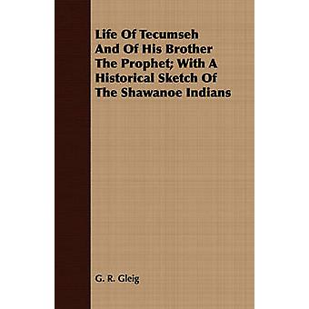 Life Of Tecumseh And Of His Brother The Prophet With A Historical Sketch Of The Shawanoe Indians by Gleig & G. R.