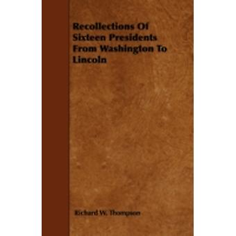 Recollections Of Sixteen Presidents From Washington To Lincoln by Thompson &  Richard W.