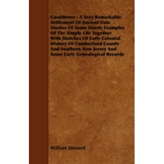 Gouldtown  A Very Remarkable Settlement of Ancient Date  Studies of Some Sturdy Examples of the Simple Life Together with Sketches of Early Colonial by Steward & William
