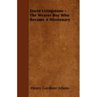 David Livingstone  The Weaver Boy Who Became A Missionary by Adams & Henry Gardiner