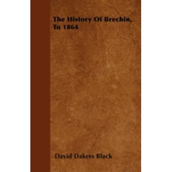 The History Of Brechin To 1864 by Black & David Dakers