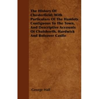 The History Of Chesterfield With Particulars Of The Hamlets Contiguous To The Town And Descriptive Accounts Of Chatshorth Hardwick And Bolsover Castle by Hall & George
