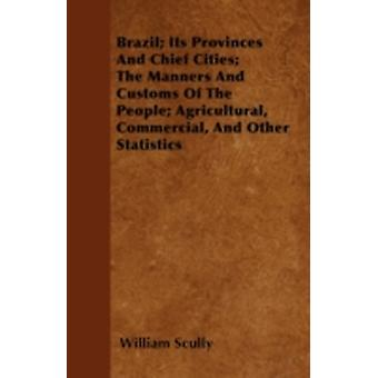Brazil Its Provinces And Chief Cities The Manners And Customs Of The People Agricultural Commercial And Other Statistics by Scully & William