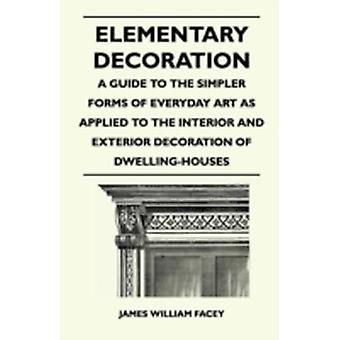 Elementary Decoration  A Guide to the Simpler Forms of Everyday Art as Applied to the Interior and Exterior Decoration of DwellingHouses by Facey & James William